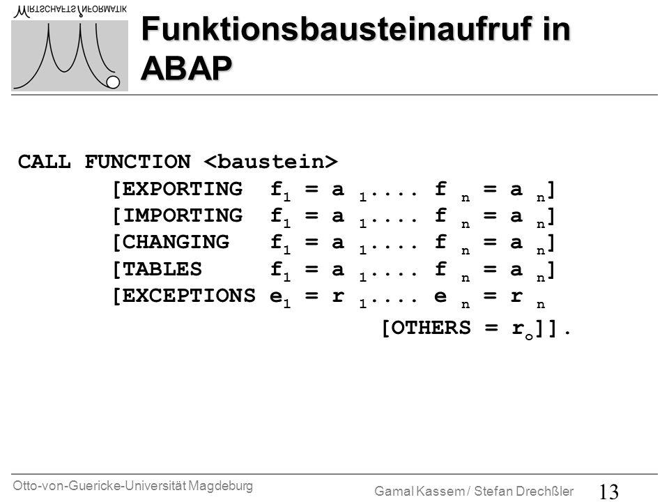 Otto-von-Guericke-Universität Magdeburg Gamal Kassem / Stefan Drechßler 13 Funktionsbausteinaufruf in ABAP CALL FUNCTION [EXPORTING f 1 = a 1.... f n