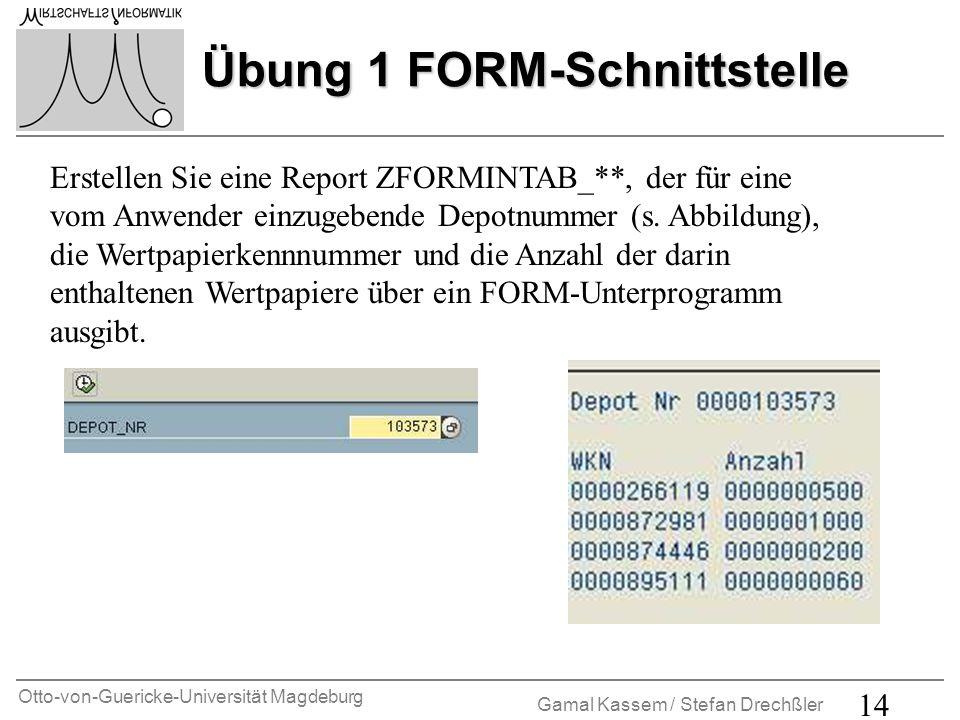 Otto-von-Guericke-Universität Magdeburg Gamal Kassem / Stefan Drechßler 14 Übung 1 FORM-Schnittstelle Erstellen Sie eine Report ZFORMINTAB_**, der für