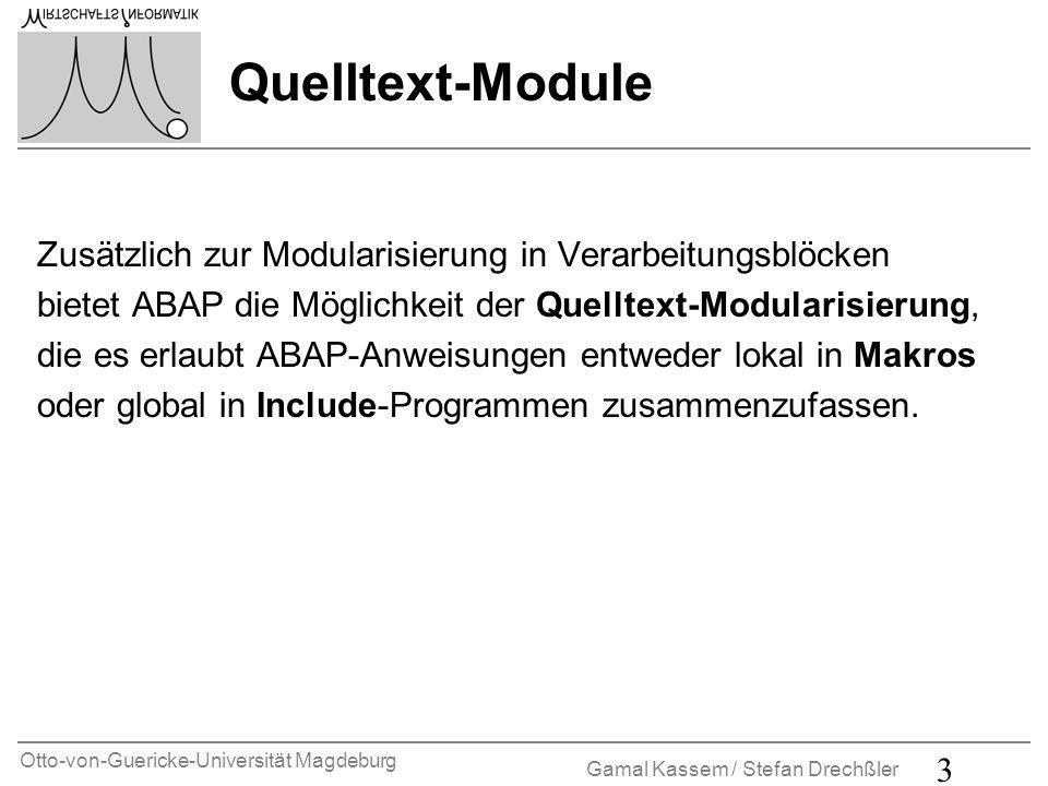 Otto-von-Guericke-Universität Magdeburg Gamal Kassem / Stefan Drechßler 3 Zusätzlich zur Modularisierung in Verarbeitungsblöcken bietet ABAP die Möglichkeit der Quelltext-Modularisierung, die es erlaubt ABAP-Anweisungen entweder lokal in Makros oder global in Include-Programmen zusammenzufassen.