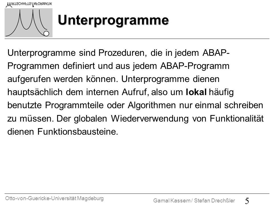 Otto-von-Guericke-Universität Magdeburg Gamal Kassem / Stefan Drechßler 5 Unterprogramme Unterprogramme sind Prozeduren, die in jedem ABAP- Programmen