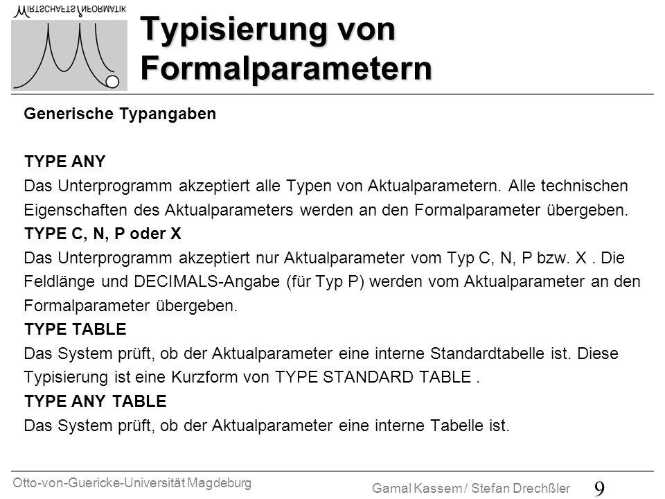 Otto-von-Guericke-Universität Magdeburg Gamal Kassem / Stefan Drechßler 9 Typisierung von Formalparametern Generische Typangaben TYPE ANY Das Unterprogramm akzeptiert alle Typen von Aktualparametern.