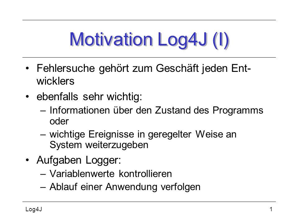 Log4J2 Motivation Log4j (II) Fehlersuche mit Debugger erledigt: Problem, wenn nicht verfügbar (JSP) Lösungsversuche oft mit System.out.print(...) besser Log4J, da log-Statements: –ohne Performancekostenerhöhung im Quelltext verbleiben und an Kunden mitgeliefert werden können bei Bedarf aktivierbar –zur Laufzeit der Anwendung level- und logger- weise an- und ausschaltbar –Ausgaben zur Laufzeit konfigurierbar –Ausgaben in unterschiedlichster Weise möglich (Ausgabeort/Ausgabeformat)