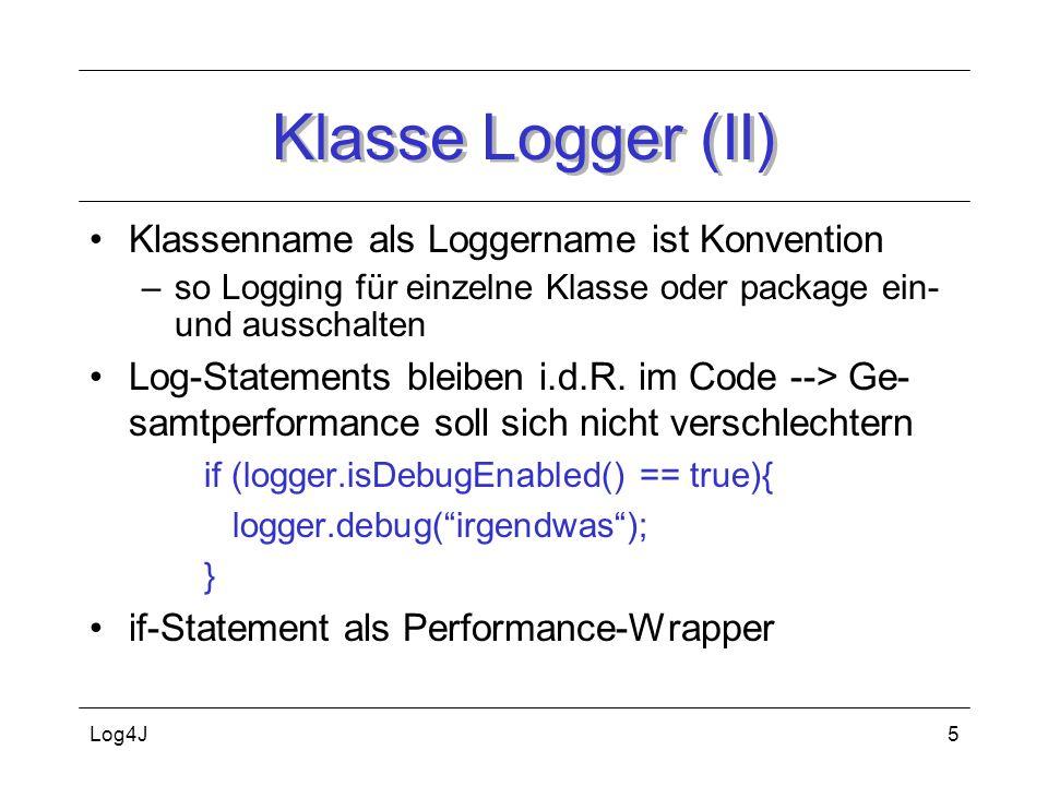 Log4J5 Klasse Logger (II) Klassenname als Loggername ist Konvention –so Logging für einzelne Klasse oder package ein- und ausschalten Log-Statements b