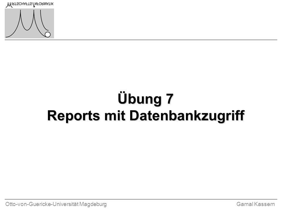 Otto-von-Guericke-Universität MagdeburgGamal Kassem Übung 7 Reports mit Datenbankzugriff
