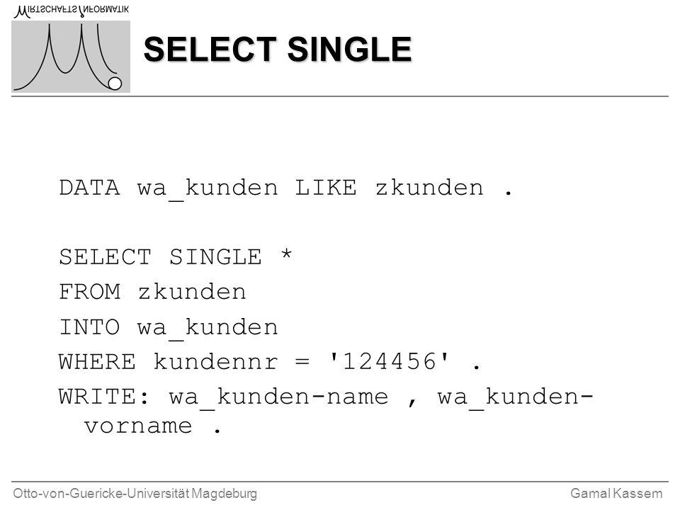 Otto-von-Guericke-Universität MagdeburgGamal Kassem SELECT SINGLE DATA wa_kunden LIKE zkunden. SELECT SINGLE * FROM zkunden INTO wa_kunden WHERE kunde
