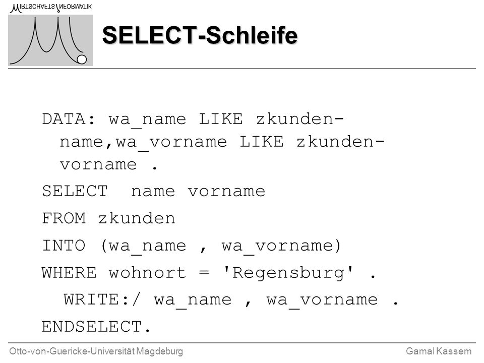 Otto-von-Guericke-Universität MagdeburgGamal Kassem SELECT-Schleife DATA: wa_name LIKE zkunden- name,wa_vorname LIKE zkunden- vorname.