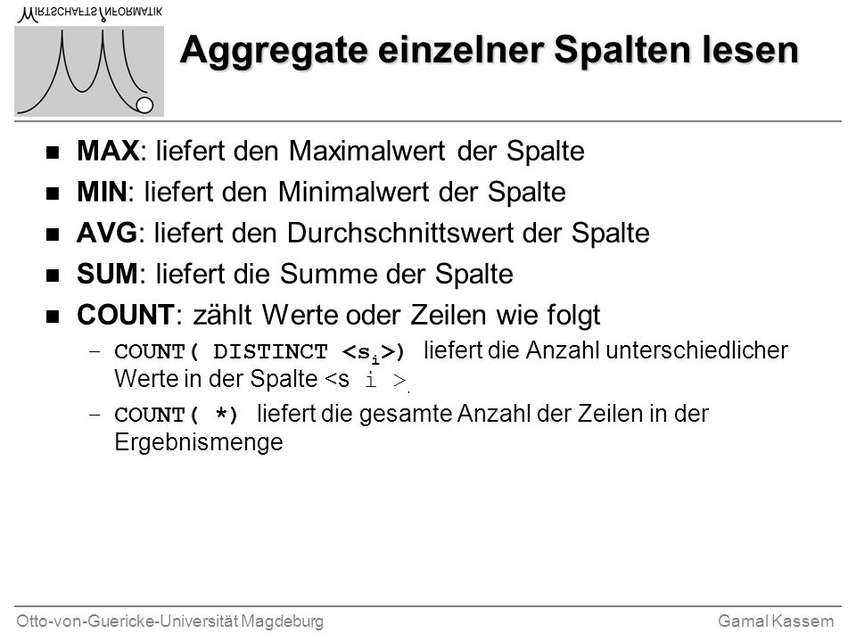 Otto-von-Guericke-Universität MagdeburgGamal Kassem Aggregate einzelner Spalten lesen n MAX: liefert den Maximalwert der Spalte n MIN: liefert den Minimalwert der Spalte n AVG: liefert den Durchschnittswert der Spalte n SUM: liefert die Summe der Spalte n COUNT: zählt Werte oder Zeilen wie folgt –COUNT( DISTINCT ) liefert die Anzahl unterschiedlicher Werte in der Spalte.