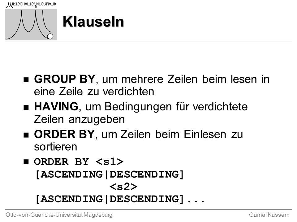 Otto-von-Guericke-Universität MagdeburgGamal Kassem Klauseln n GROUP BY, um mehrere Zeilen beim lesen in eine Zeile zu verdichten n HAVING, um Bedingungen für verdichtete Zeilen anzugeben n ORDER BY, um Zeilen beim Einlesen zu sortieren n ORDER BY [ASCENDING|DESCENDING] [ASCENDING|DESCENDING]...