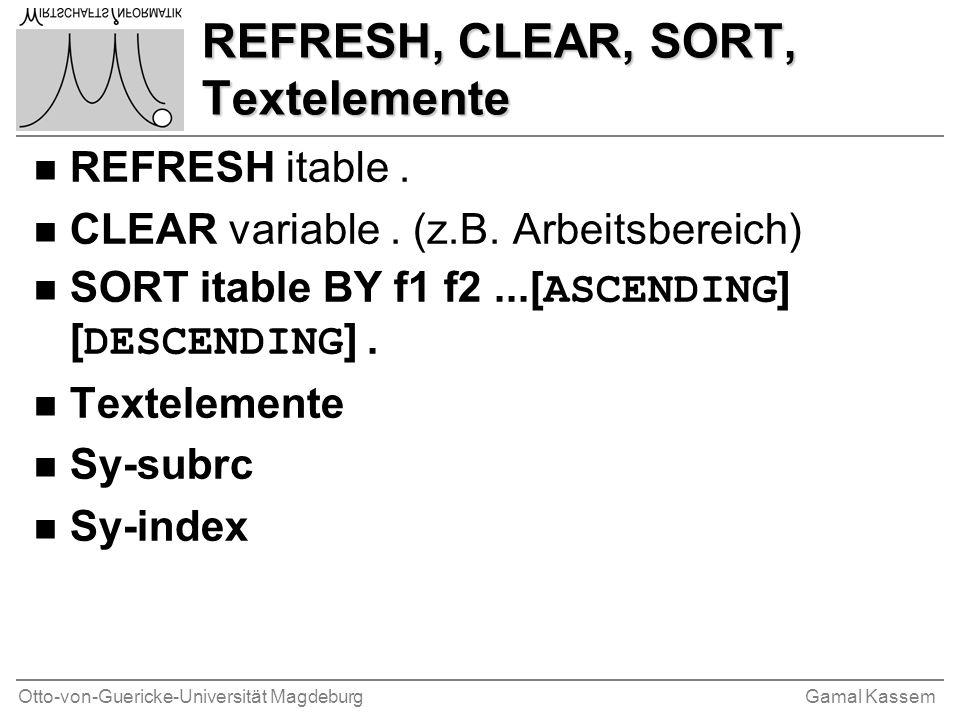Otto-von-Guericke-Universität MagdeburgGamal Kassem REFRESH, CLEAR, SORT, Textelemente n REFRESH itable. n CLEAR variable. (z.B. Arbeitsbereich) SORT