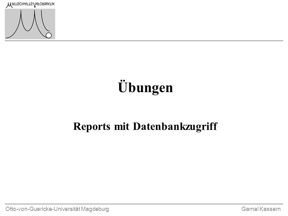 Otto-von-Guericke-Universität MagdeburgGamal Kassem Übungen Reports mit Datenbankzugriff