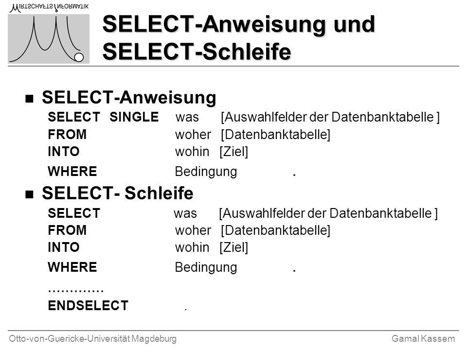 Otto-von-Guericke-Universität MagdeburgGamal Kassem SELECT-Anweisung und SELECT-Schleife n SELECT-Anweisung SELECT SINGLE was [Auswahlfelder der Datenbanktabelle ] FROM woher [Datenbanktabelle] INTO wohin [Ziel] WHERE Bedingung.