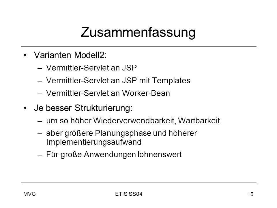 ETIS SS04MVC 15 Zusammenfassung Varianten Modell2: –Vermittler-Servlet an JSP –Vermittler-Servlet an JSP mit Templates –Vermittler-Servlet an Worker-B
