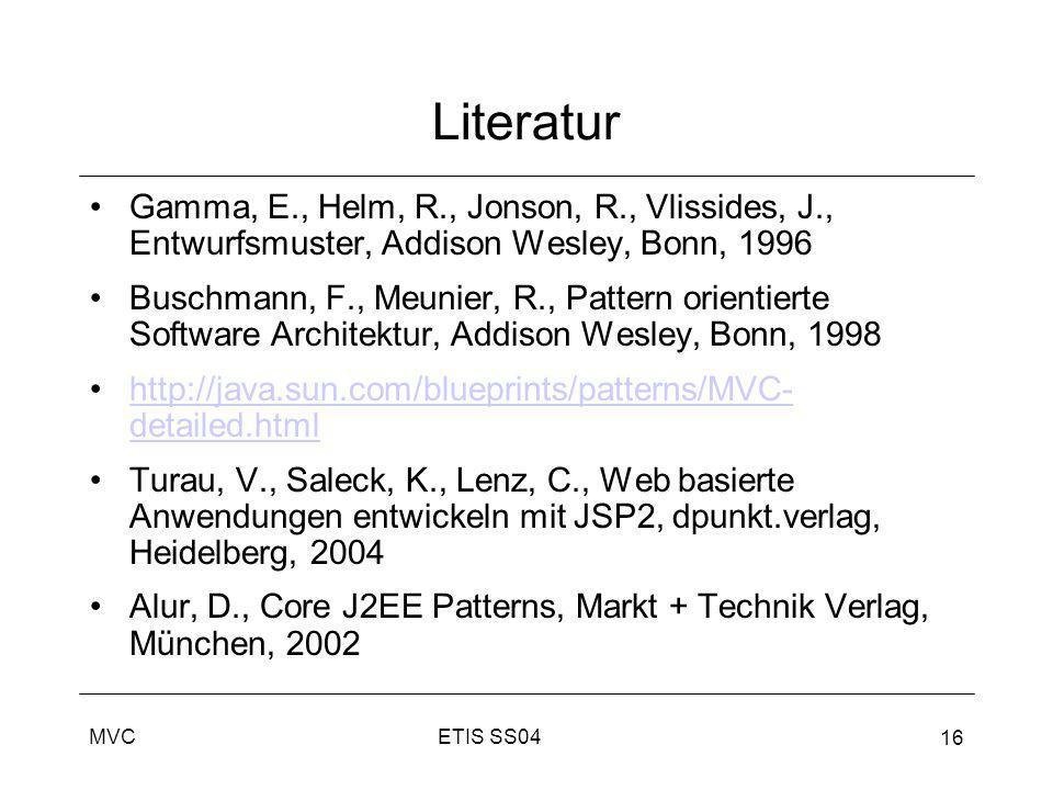 ETIS SS04MVC 16 Literatur Gamma, E., Helm, R., Jonson, R., Vlissides, J., Entwurfsmuster, Addison Wesley, Bonn, 1996 Buschmann, F., Meunier, R., Patte