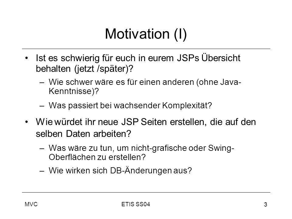 ETIS SS04MVC 3 Motivation (I) Ist es schwierig für euch in eurem JSPs Übersicht behalten (jetzt /später)? –Wie schwer wäre es für einen anderen (ohne