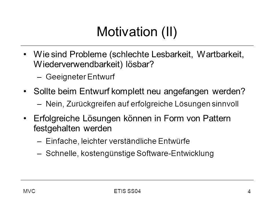 ETIS SS04MVC 4 Motivation (II) Wie sind Probleme (schlechte Lesbarkeit, Wartbarkeit, Wiederverwendbarkeit) lösbar? –Geeigneter Entwurf Sollte beim Ent