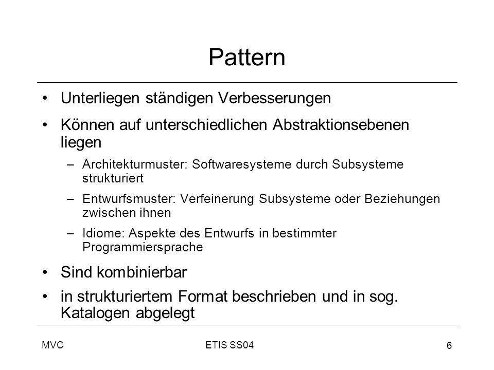 ETIS SS04MVC 6 Pattern Unterliegen ständigen Verbesserungen Können auf unterschiedlichen Abstraktionsebenen liegen –Architekturmuster: Softwaresysteme
