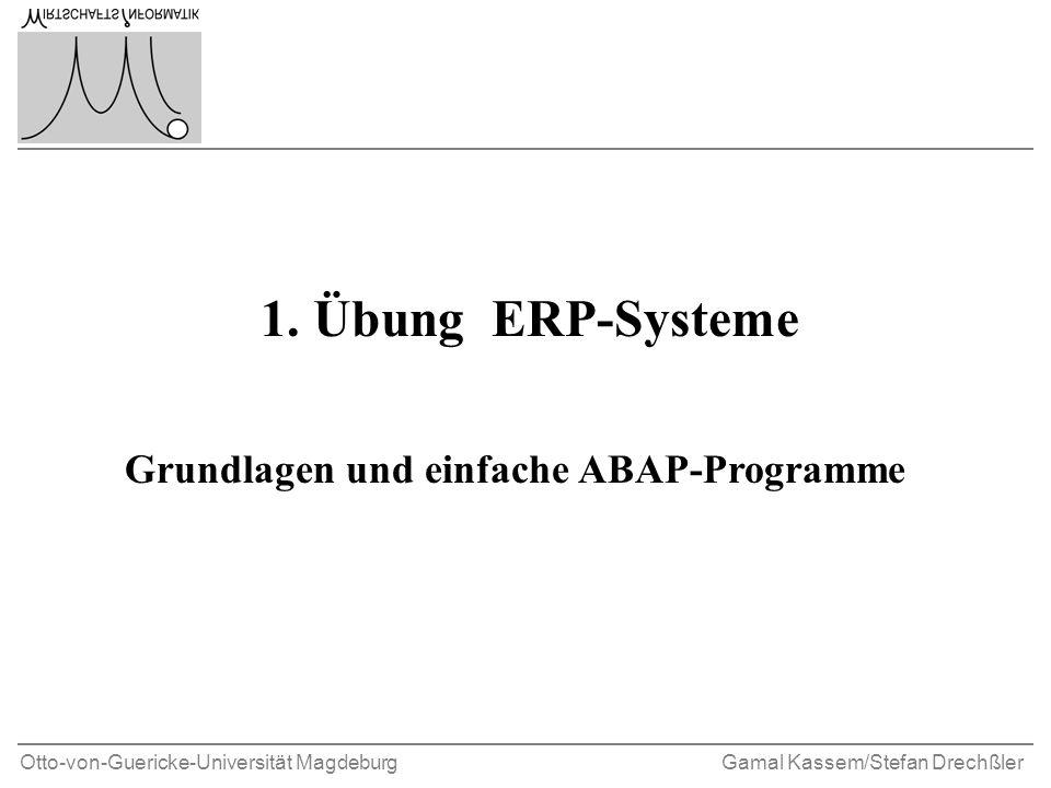 Otto-von-Guericke-Universität MagdeburgGamal Kassem/Stefan Drechßler 1. Übung ERP-Systeme Grundlagen und einfache ABAP-Programme