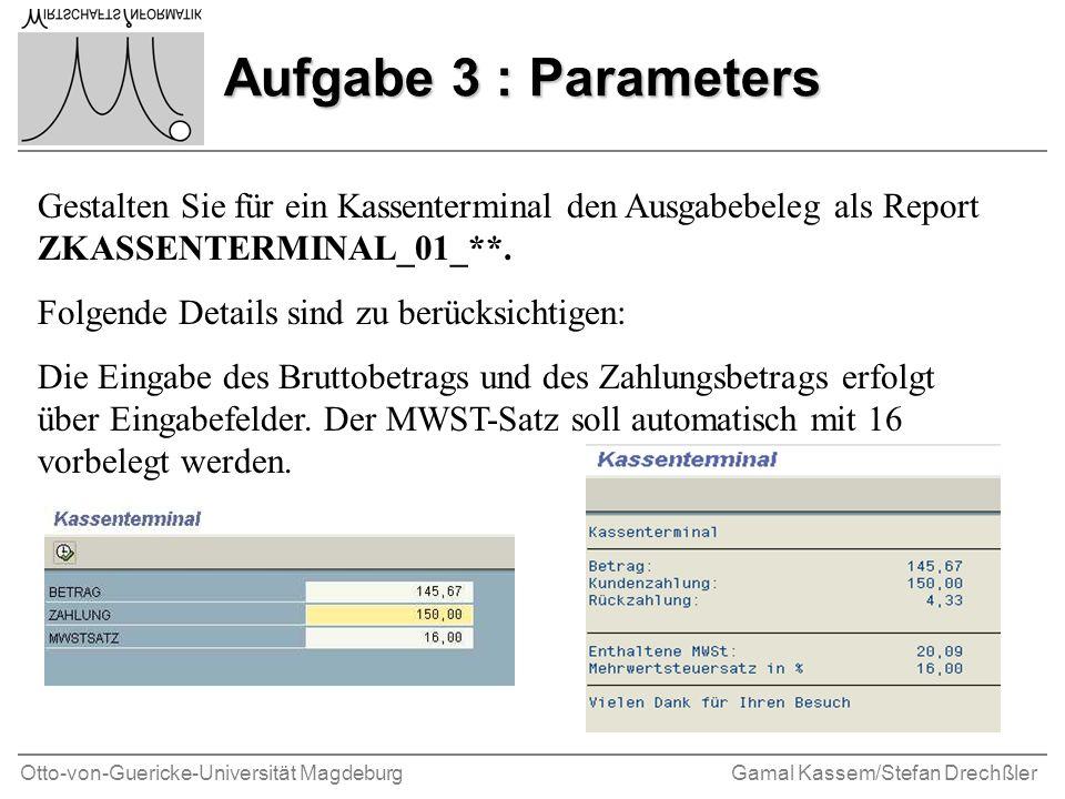 Otto-von-Guericke-Universität MagdeburgGamal Kassem/Stefan Drechßler Aufgabe 3 : Parameters Gestalten Sie für ein Kassenterminal den Ausgabebeleg als Report ZKASSENTERMINAL_01_**.