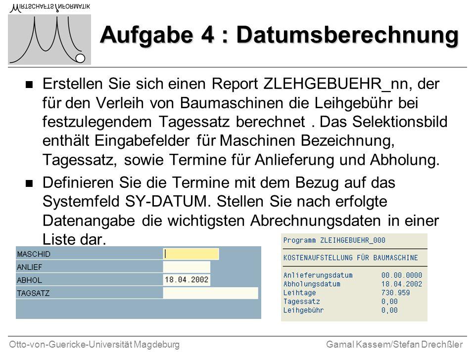 Otto-von-Guericke-Universität MagdeburgGamal Kassem/Stefan Drechßler Aufgabe 4 : Datumsberechnung n Erstellen Sie sich einen Report ZLEHGEBUEHR_nn, der für den Verleih von Baumaschinen die Leihgebühr bei festzulegendem Tagessatz berechnet.