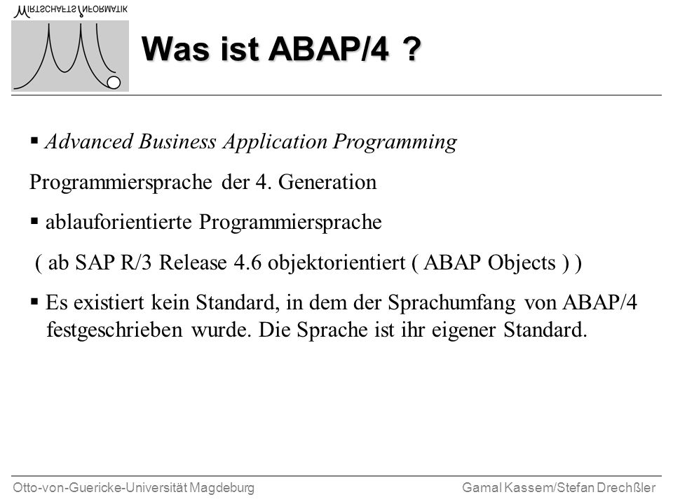 Otto-von-Guericke-Universität MagdeburgGamal Kassem/Stefan Drechßler Was ist ABAP/4 ? Advanced Business Application Programming Programmiersprache der