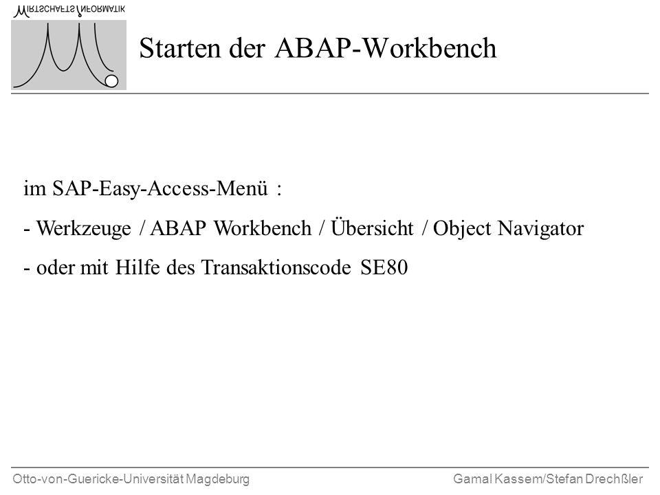Otto-von-Guericke-Universität MagdeburgGamal Kassem/Stefan Drechßler Starten der ABAP-Workbench im SAP-Easy-Access-Menü : - Werkzeuge / ABAP Workbench / Übersicht / Object Navigator - oder mit Hilfe des Transaktionscode SE80