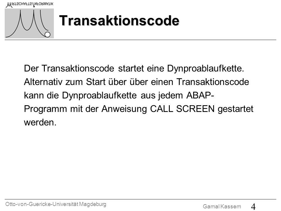Otto-von-Guericke-Universität Magdeburg Gamal Kassem 5 Dynpros Ein Dynpro (DYnamisches PROgramm) besteht aus einem Bildschirmbild und dessen Ablauflogik.