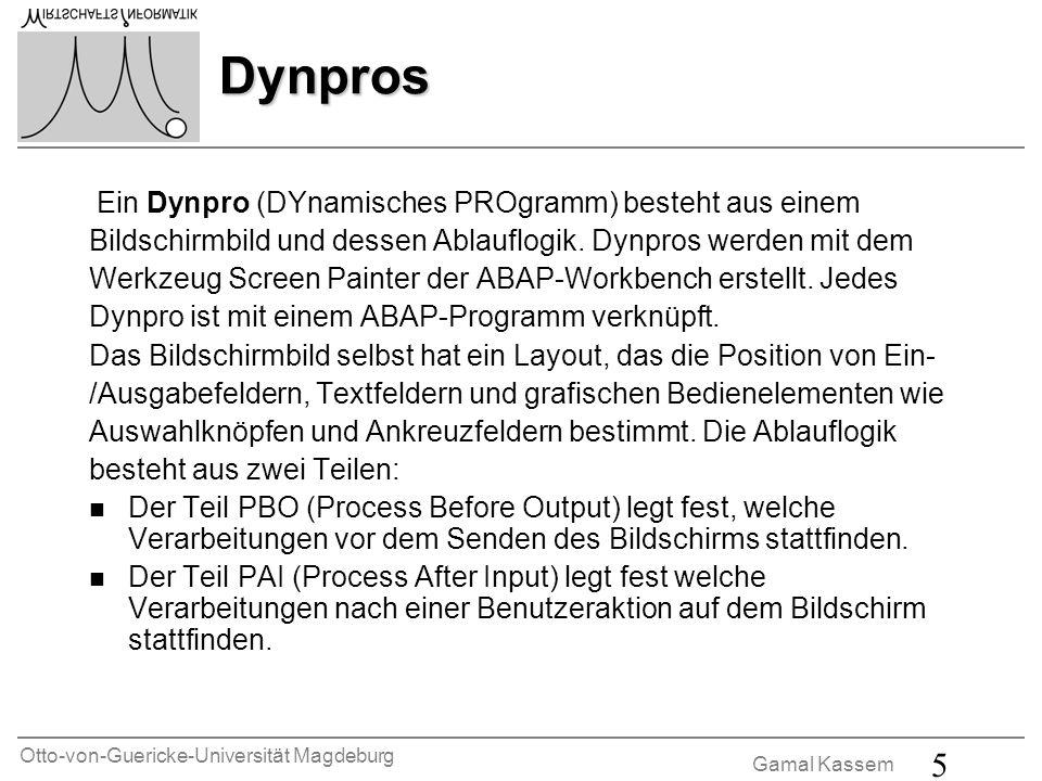 Otto-von-Guericke-Universität Magdeburg Gamal Kassem 5 Dynpros Ein Dynpro (DYnamisches PROgramm) besteht aus einem Bildschirmbild und dessen Ablauflog
