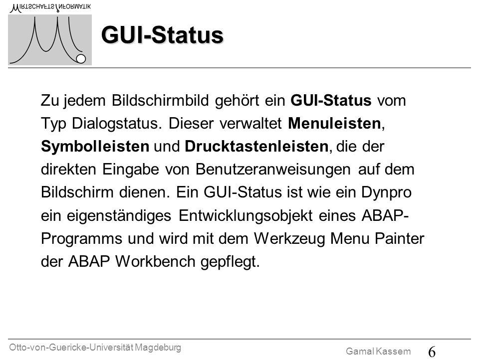 Otto-von-Guericke-Universität Magdeburg Gamal Kassem 6 GUI-Status Zu jedem Bildschirmbild gehört ein GUI-Status vom Typ Dialogstatus. Dieser verwaltet