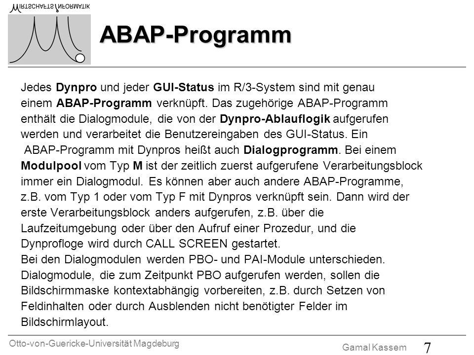 Otto-von-Guericke-Universität Magdeburg Gamal Kassem 7 ABAP-Programm Jedes Dynpro und jeder GUI-Status im R/3-System sind mit genau einem ABAP-Program