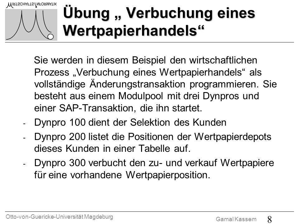 Otto-von-Guericke-Universität Magdeburg Gamal Kassem 8 Übung Verbuchung eines Wertpapierhandels Sie werden in diesem Beispiel den wirtschaftlichen Prozess Verbuchung eines Wertpapierhandels als vollständige Änderungstransaktion programmieren.