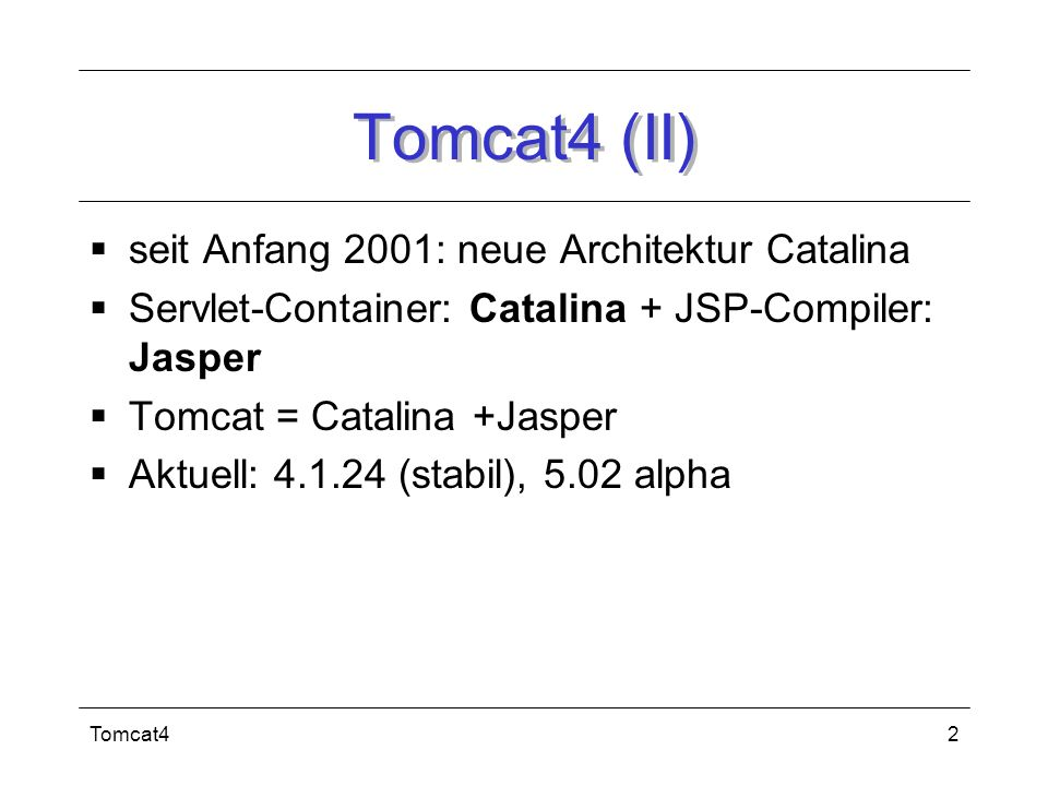 Tomcat42 Tomcat4 (II) seit Anfang 2001: neue Architektur Catalina Servlet-Container: Catalina + JSP-Compiler: Jasper Tomcat = Catalina +Jasper Aktuell