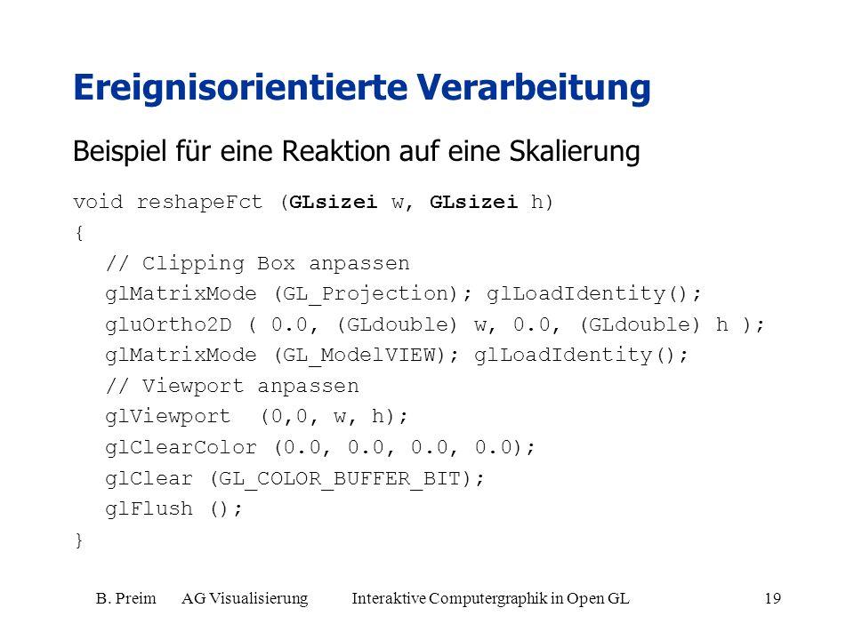 B. Preim AG Visualisierung Interaktive Computergraphik in Open GL19 Beispiel für eine Reaktion auf eine Skalierung void reshapeFct (GLsizei w, GLsizei