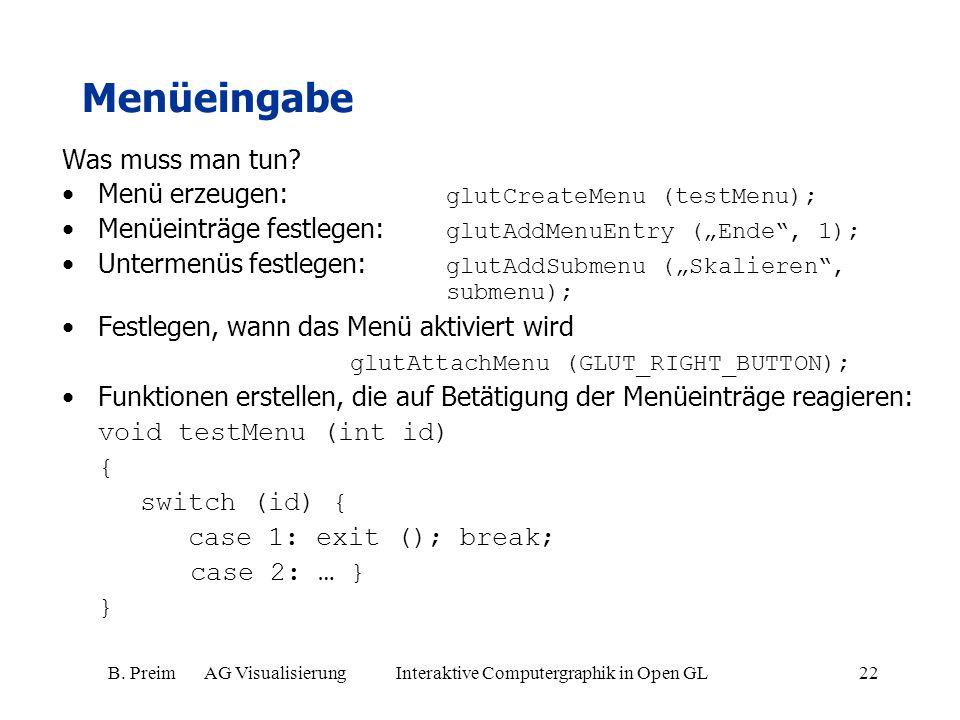 B. Preim AG Visualisierung Interaktive Computergraphik in Open GL22 Menüeingabe Was muss man tun? Menü erzeugen: glutCreateMenu (testMenu); Menüeinträ