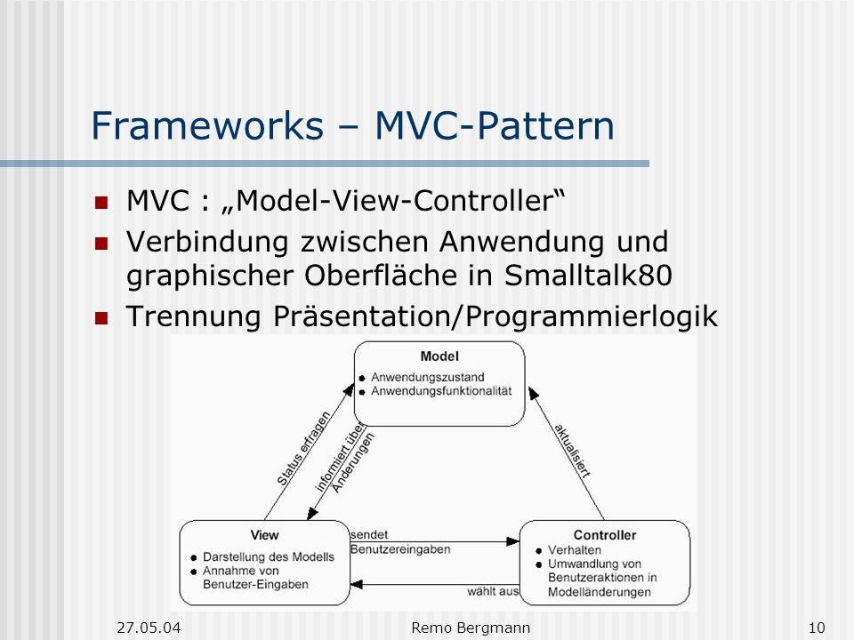 27.05.04Remo Bergmann10 Frameworks – MVC-Pattern MVC : Model-View-Controller Verbindung zwischen Anwendung und graphischer Oberfläche in Smalltalk80 Trennung Präsentation/Programmierlogik