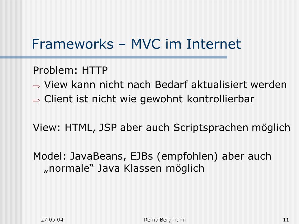27.05.04Remo Bergmann11 Frameworks – MVC im Internet Problem: HTTP View kann nicht nach Bedarf aktualisiert werden Client ist nicht wie gewohnt kontrollierbar View: HTML, JSP aber auch Scriptsprachen möglich Model: JavaBeans, EJBs (empfohlen) aber auch normale Java Klassen möglich