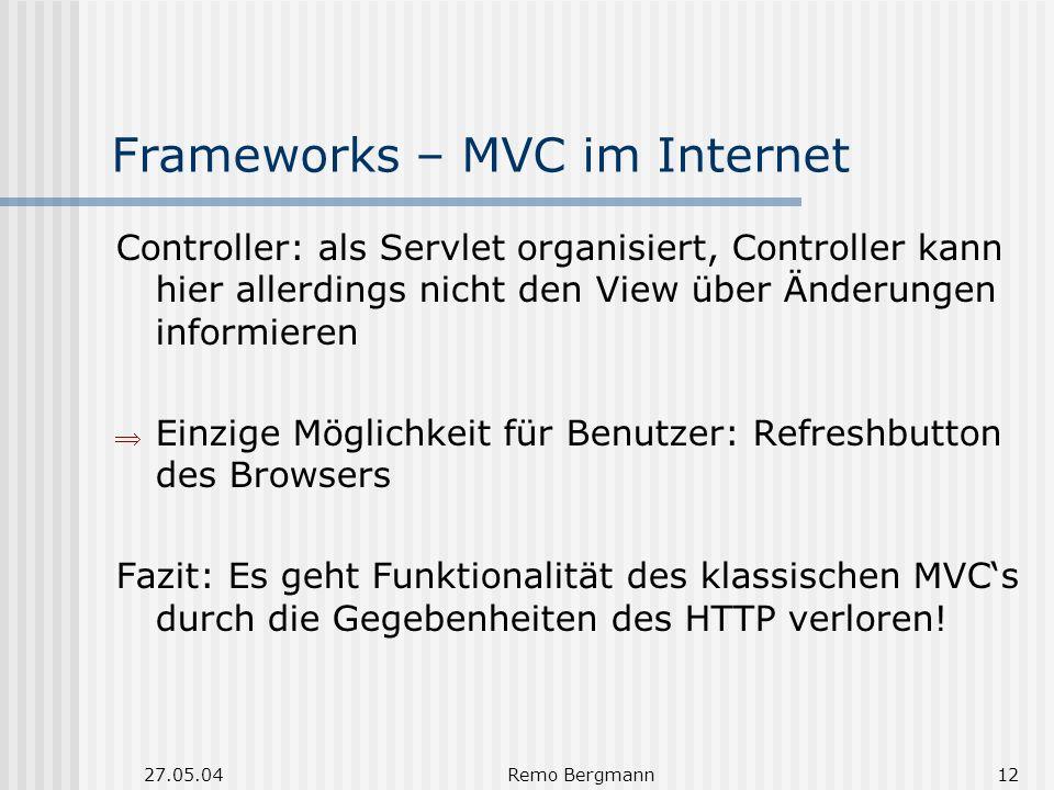27.05.04Remo Bergmann12 Frameworks – MVC im Internet Controller: als Servlet organisiert, Controller kann hier allerdings nicht den View über Änderungen informieren Einzige Möglichkeit für Benutzer: Refreshbutton des Browsers Fazit: Es geht Funktionalität des klassischen MVCs durch die Gegebenheiten des HTTP verloren!