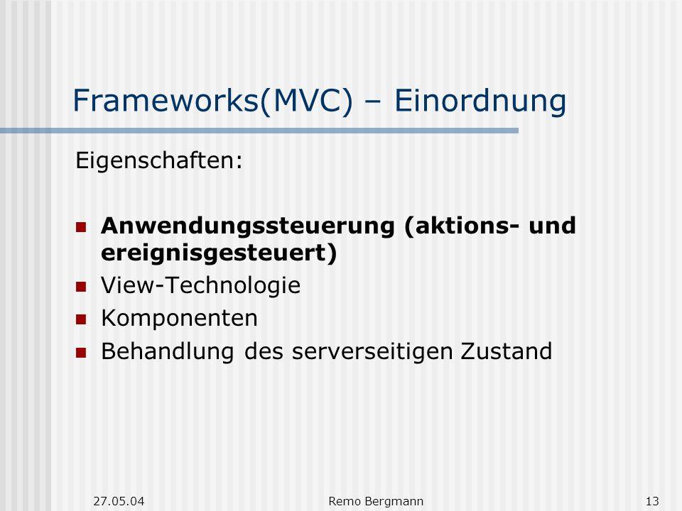27.05.04Remo Bergmann13 Frameworks(MVC) – Einordnung Eigenschaften: Anwendungssteuerung (aktions- und ereignisgesteuert) View-Technologie Komponenten Behandlung des serverseitigen Zustand