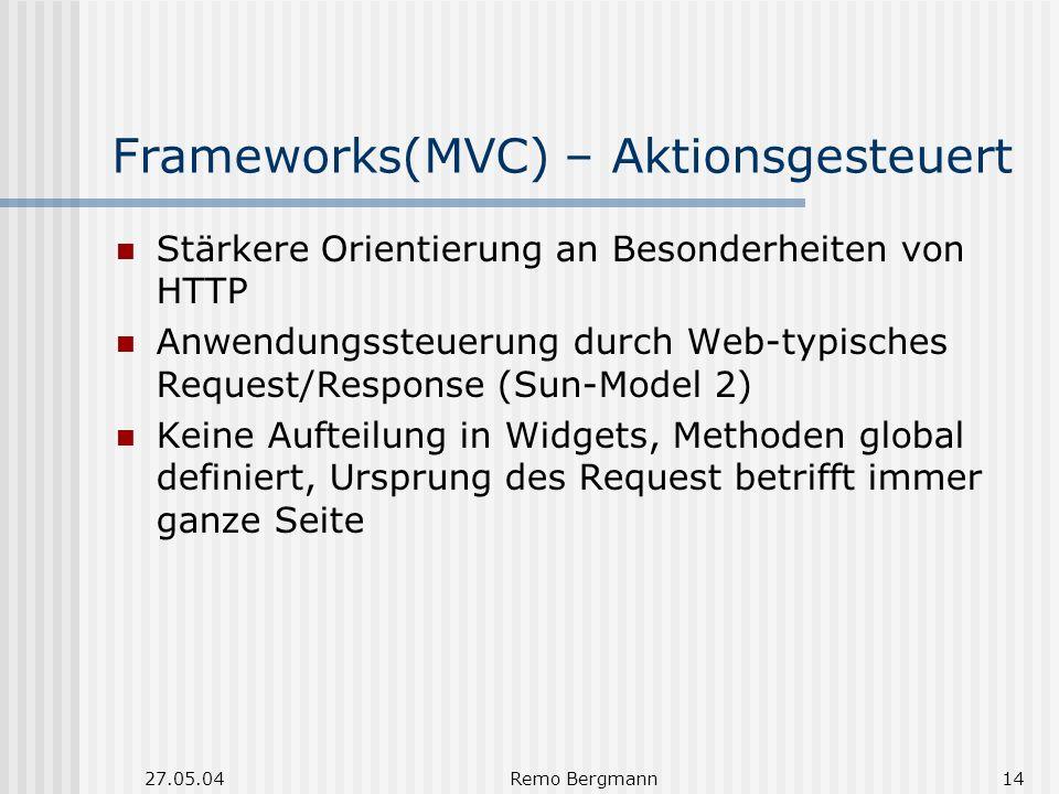 27.05.04Remo Bergmann14 Frameworks(MVC) – Aktionsgesteuert Stärkere Orientierung an Besonderheiten von HTTP Anwendungssteuerung durch Web-typisches Request/Response (Sun-Model 2) Keine Aufteilung in Widgets, Methoden global definiert, Ursprung des Request betrifft immer ganze Seite