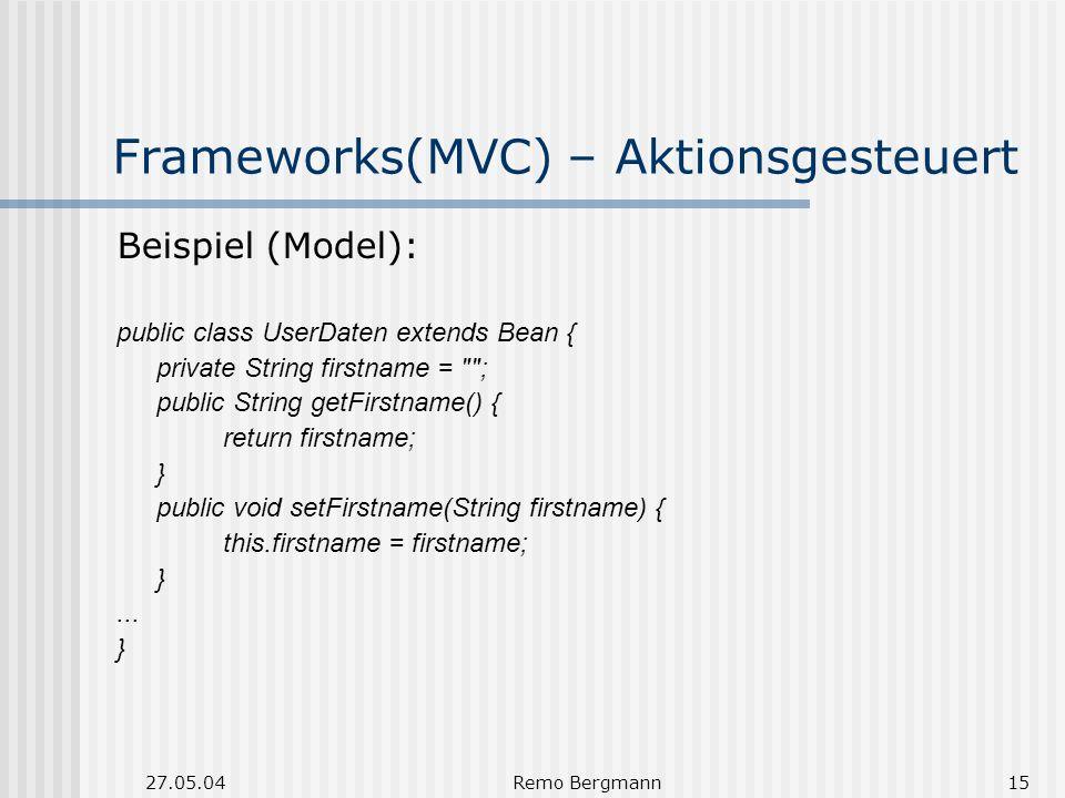 27.05.04Remo Bergmann15 Frameworks(MVC) – Aktionsgesteuert Beispiel (Model): public class UserDaten extends Bean { private String firstname = ; public String getFirstname() { return firstname; } public void setFirstname(String firstname) { this.firstname = firstname; }...