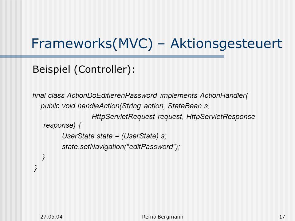 27.05.04Remo Bergmann17 Frameworks(MVC) – Aktionsgesteuert Beispiel (Controller): final class ActionDoEditierenPassword implements ActionHandler{ public void handleAction(String action, StateBean s, HttpServletRequest request, HttpServletResponse response) { UserState state = (UserState) s; state.setNavigation( editPassword ); }