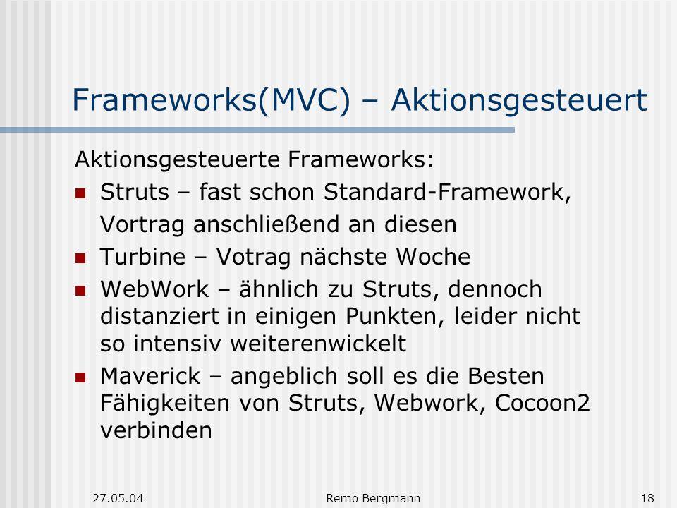 27.05.04Remo Bergmann18 Frameworks(MVC) – Aktionsgesteuert Aktionsgesteuerte Frameworks: Struts – fast schon Standard-Framework, Vortrag anschließend an diesen Turbine – Votrag nächste Woche WebWork – ähnlich zu Struts, dennoch distanziert in einigen Punkten, leider nicht so intensiv weiterenwickelt Maverick – angeblich soll es die Besten Fähigkeiten von Struts, Webwork, Cocoon2 verbinden