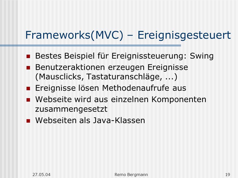27.05.04Remo Bergmann19 Frameworks(MVC) – Ereignisgesteuert Bestes Beispiel für Ereignissteuerung: Swing Benutzeraktionen erzeugen Ereignisse (Mausclicks, Tastaturanschläge,...) Ereignisse lösen Methodenaufrufe aus Webseite wird aus einzelnen Komponenten zusammengesetzt Webseiten als Java-Klassen
