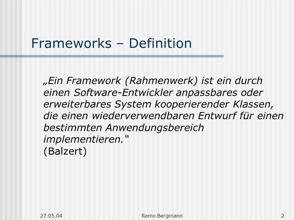 27.05.04Remo Bergmann2 Frameworks – Definition Ein Framework (Rahmenwerk) ist ein durch einen Software-Entwickler anpassbares oder erweiterbares System kooperierender Klassen, die einen wiederverwendbaren Entwurf für einen bestimmten Anwendungsbereich implementieren.
