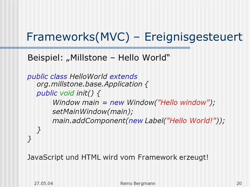 27.05.04Remo Bergmann20 Frameworks(MVC) – Ereignisgesteuert Beispiel: Millstone – Hello World public class HelloWorld extends org.millstone.base.Application { public void init() { Window main = new Window( Hello window ); setMainWindow(main); main.addComponent(new Label( Hello World! )); } JavaScript und HTML wird vom Framework erzeugt!