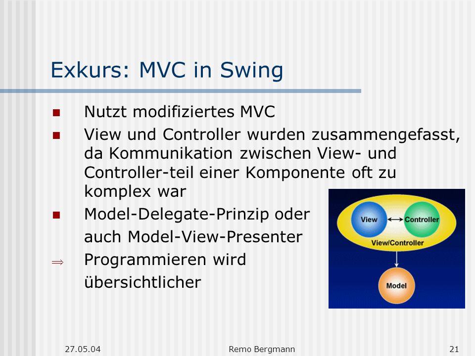 27.05.04Remo Bergmann21 Exkurs: MVC in Swing Nutzt modifiziertes MVC View und Controller wurden zusammengefasst, da Kommunikation zwischen View- und Controller-teil einer Komponente oft zu komplex war Model-Delegate-Prinzip oder auch Model-View-Presenter Programmieren wird übersichtlicher