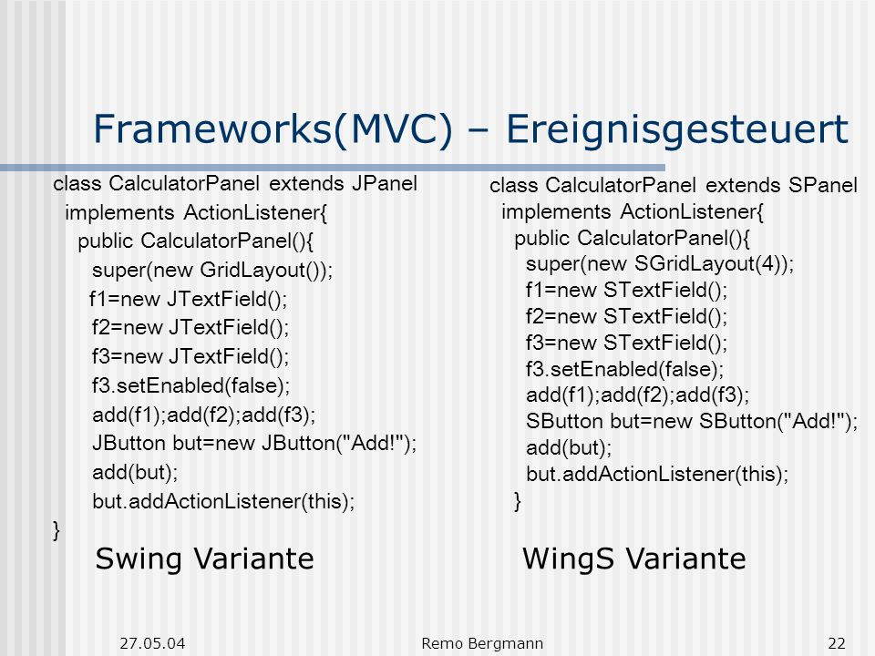 27.05.04Remo Bergmann22 Frameworks(MVC) – Ereignisgesteuert class CalculatorPanel extends JPanel implements ActionListener{ public CalculatorPanel(){ super(new GridLayout()); f1=new JTextField(); f2=new JTextField(); f3=new JTextField(); f3.setEnabled(false); add(f1);add(f2);add(f3); JButton but=new JButton( Add! ); add(but); but.addActionListener(this); } class CalculatorPanel extends SPanel implements ActionListener{ public CalculatorPanel(){ super(new SGridLayout(4)); f1=new STextField(); f2=new STextField(); f3=new STextField(); f3.setEnabled(false); add(f1);add(f2);add(f3); SButton but=new SButton( Add! ); add(but); but.addActionListener(this); } Swing Variante WingS Variante