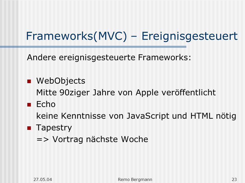 27.05.04Remo Bergmann23 Frameworks(MVC) – Ereignisgesteuert Andere ereignisgesteuerte Frameworks: WebObjects Mitte 90ziger Jahre von Apple veröffentlicht Echo keine Kenntnisse von JavaScript und HTML nötig Tapestry => Vortrag nächste Woche