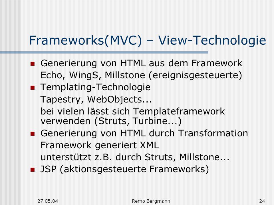 27.05.04Remo Bergmann24 Frameworks(MVC) – View-Technologie Generierung von HTML aus dem Framework Echo, WingS, Millstone (ereignisgesteuerte) Templating-Technologie Tapestry, WebObjects...