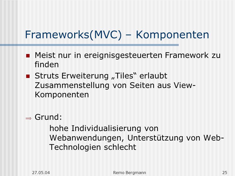 27.05.04Remo Bergmann25 Frameworks(MVC) – Komponenten Meist nur in ereignisgesteuerten Framework zu finden Struts Erweiterung Tiles erlaubt Zusammenstellung von Seiten aus View- Komponenten Grund: hohe Individualisierung von Webanwendungen, Unterstützung von Web- Technologien schlecht