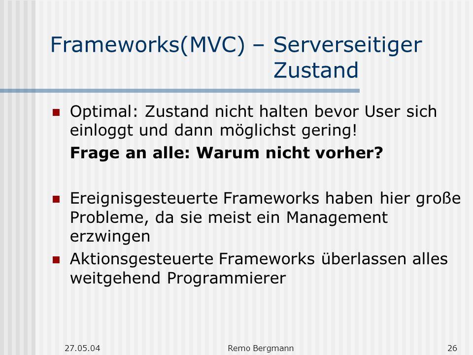 27.05.04Remo Bergmann26 Frameworks(MVC) – Serverseitiger Zustand Optimal: Zustand nicht halten bevor User sich einloggt und dann möglichst gering.